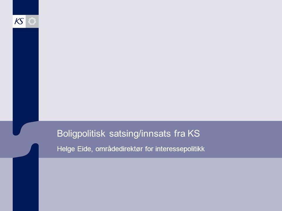 Boligpolitisk satsing/innsats fra KS Helge Eide, områdedirektør for interessepolitikk