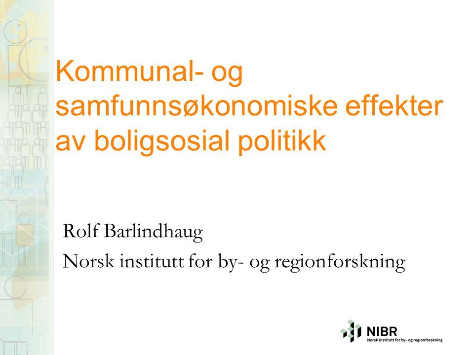 Kommunal- og samfunnsøkonomiske effekter av boligsosial politikk Rolf Barlindhaug Norsk institutt for by- og regionforskning