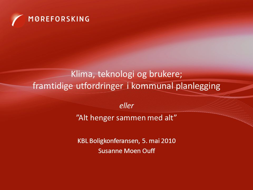 Klima, teknologi og brukere; framtidige utfordringer i kommunal planlegging eller Alt henger sammen med alt KBL Boligkonferansen, 5.