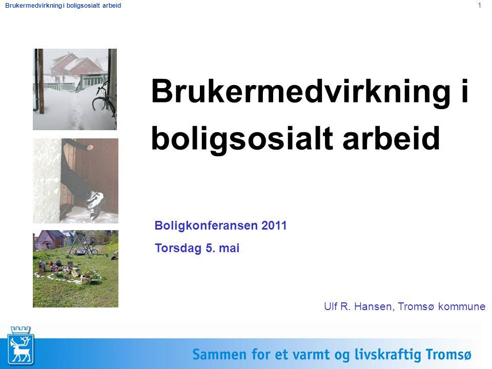 Brukermedvirkning i boligsosialt arbeid 1 Brukermedvirkning i boligsosialt arbeid Boligkonferansen 2011 Torsdag 5. mai Ulf R. Hansen, Tromsø kommune