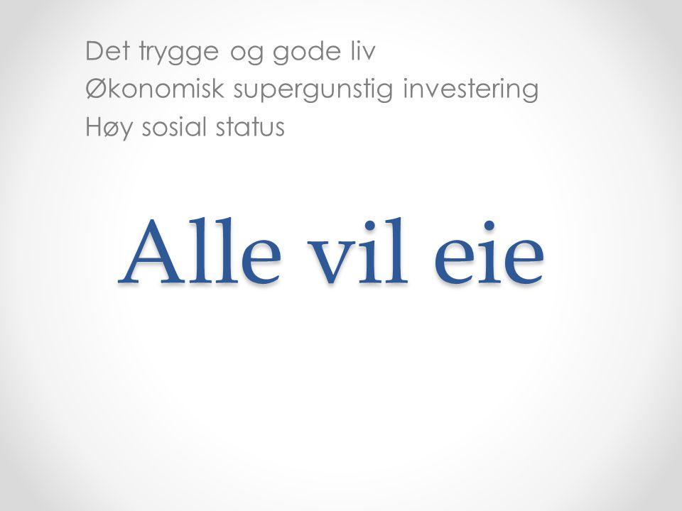 Alle vil eie Det trygge og gode liv Økonomisk supergunstig investering Høy sosial status
