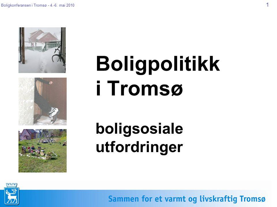 Boligkonferansen i Tromsø - 4.-6. mai 2010 1 Boligpolitikk i Tromsø boligsosiale utfordringer