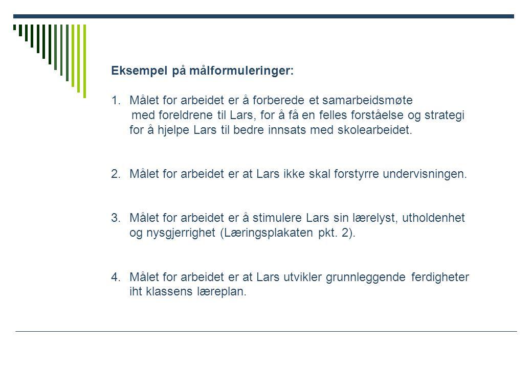 Eksempel på målformuleringer: 1.Målet for arbeidet er å forberede et samarbeidsmøte med foreldrene til Lars, for å få en felles forståelse og strategi for å hjelpe Lars til bedre innsats med skolearbeidet.
