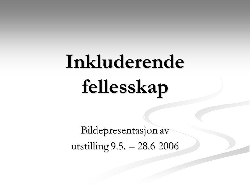 Inkluderende fellesskap Bildepresentasjon av utstilling 9.5. – 28.6 2006