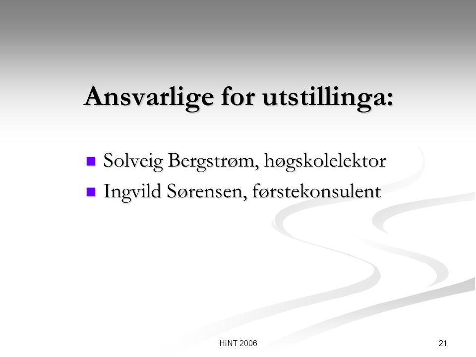 21HiNT 2006 Ansvarlige for utstillinga: Solveig Bergstrøm, høgskolelektor Solveig Bergstrøm, høgskolelektor Ingvild Sørensen, førstekonsulent Ingvild