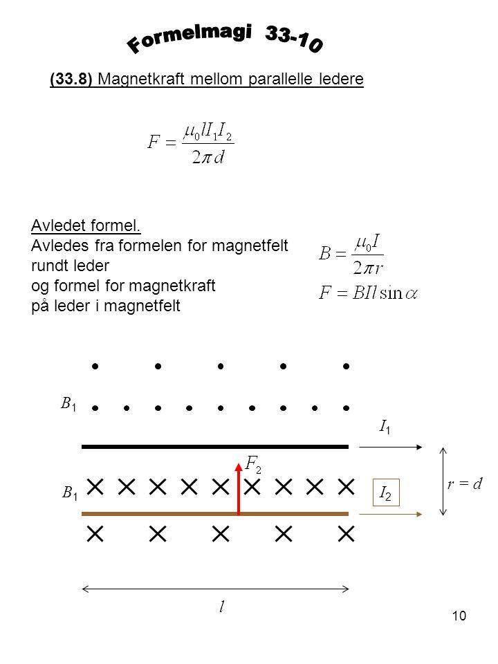 10 (33.8) Magnetkraft mellom parallelle ledere Avledet formel. Avledes fra formelen for magnetfelt rundt leder og formel for magnetkraft på leder i ma