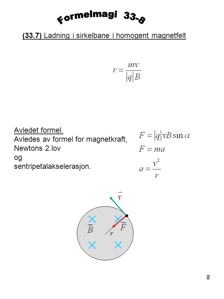 8 (33.7) Ladning i sirkelbane i homogent magnetfelt Avledet formel. Avledes av formel for magnetkraft, Newtons 2.lov og sentripetalakselerasjon. r