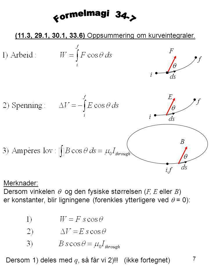 7 (11.3, 29.1, 30.1, 33.6) Oppsummering om kurveintegraler. F ds  i f E  i f B  i,f Merknader: Dersom vinkelen  og den fysiske størrelsen ( F, E e