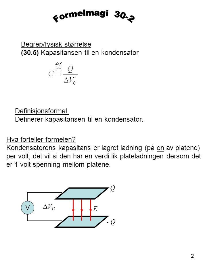 2 Begrep/fysisk størrelse (30.5) Kapasitansen til en kondensator Definisjonsformel. Definerer kapasitansen til en kondensator. Hva forteller formelen?