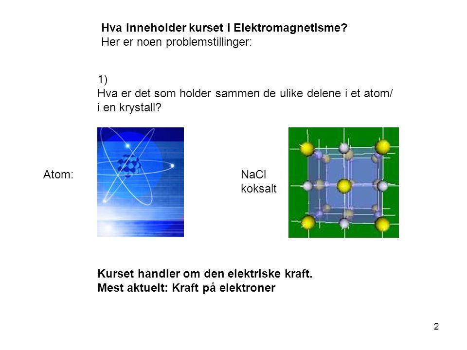 2 Hva inneholder kurset i Elektromagnetisme? Her er noen problemstillinger: 1) Hva er det som holder sammen de ulike delene i et atom/ i en krystall?
