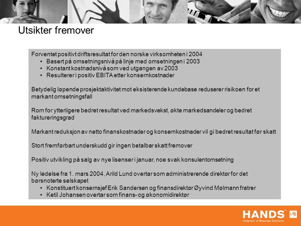 Utsikter fremover Forventet positivt driftsresultat for den norske virksomheten i 2004 Basert på omsetningsnivå på linje med omsetningen i 2003 Konstant kostnadsnivå som ved utgangen av 2003 Resulterer i positiv EBITA etter konsernkostnader Betydelig løpende prosjektaktivitet mot eksisterende kundebase reduserer risikoen for et markant omsetningsfall Rom for ytterligere bedret resultat ved markedsvekst, økte markedsandeler og bedret faktureringsgrad Markant reduksjon av netto finanskostnader og konsernkostnader vil gi bedret resultat før skatt Stort fremførbart underskudd gir ingen betalbar skatt fremover Positiv utvikling på salg av nye lisenser i januar, noe svak konsulentomsetning Ny ledelse fra 1.