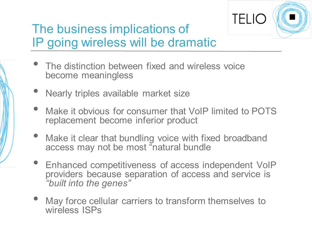 The business implications of IP going wireless will be dramatic The distinction between fixed and wireless voice become meaningless Nearly triples available market size Make it obvious for consumer that VoIP limited to POTS replacement become inferior product Make it clear that bundling voice with fixed broadband access may not be most natural bundle Enhanced competitiveness of access independent VoIP providers because separation of access and service is built into the genes May force cellular carriers to transform themselves to wireless ISPs