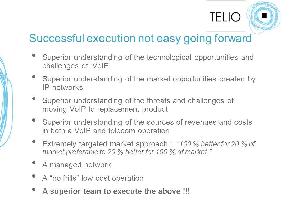 Successful execution not easy going forward Superior understanding of the technological opportunities and challenges of VoIP Superior understanding of the market opportunities created by IP-networks Superior understanding of the threats and challenges of moving VoIP to replacement product Superior understanding of the sources of revenues and costs in both a VoIP and telecom operation Extremely targeted market approach : 100 % better for 20 % of market preferable to 20 % better for 100 % of market. A managed network A no frills low cost operation A superior team to execute the above !!!