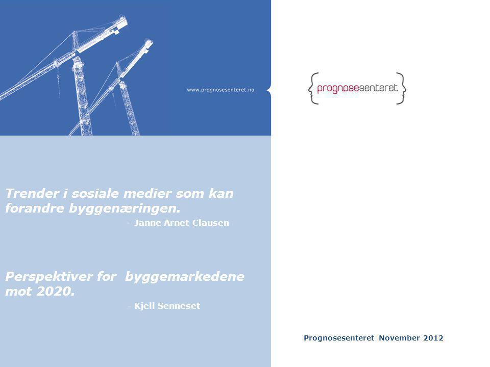 Prognosesenteret November 2012 Trender i sosiale medier som kan forandre byggenæringen. - Janne Arnet Clausen Perspektiver for byggemarkedene mot 2020