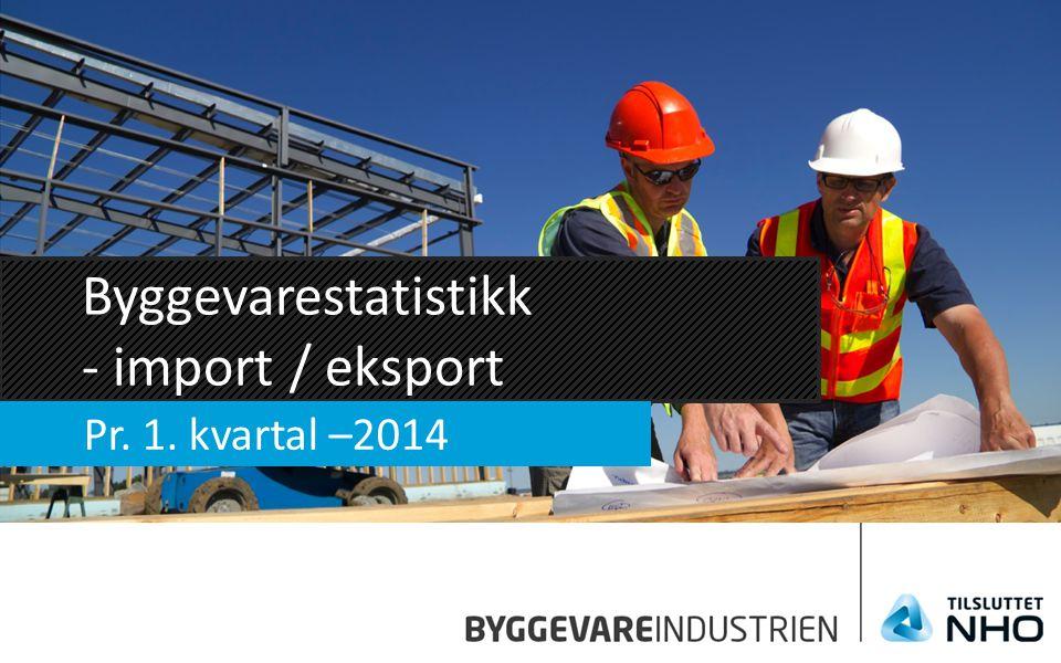Byggevarestatistikk - import / eksport Pr. 1. kvartal –2014