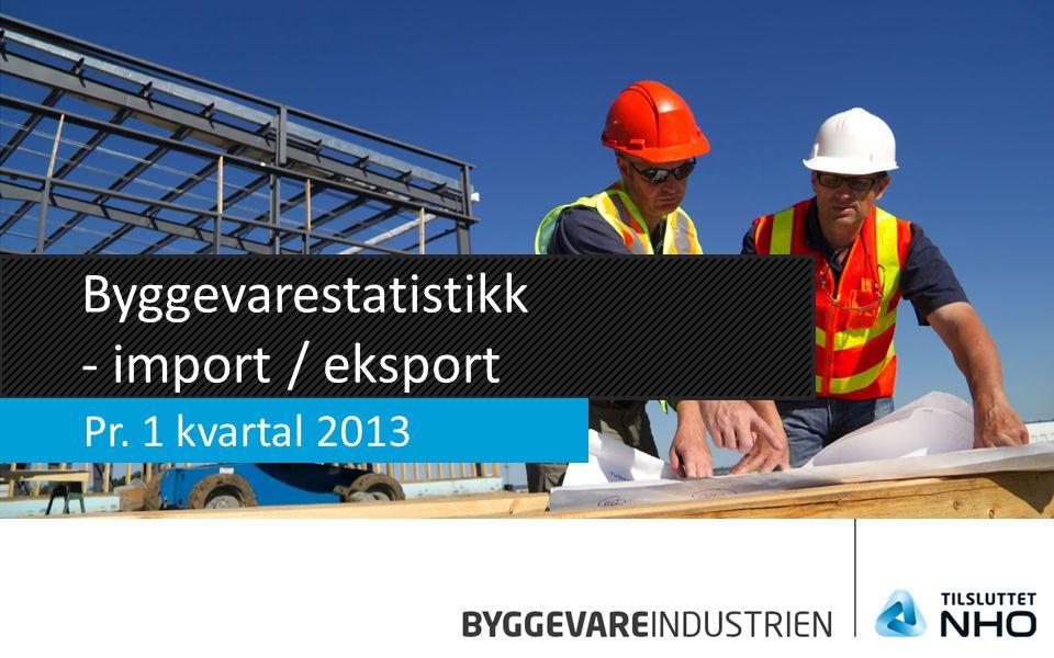 Byggevarestatistikk - import / eksport Pr. 1 kvartal 2013