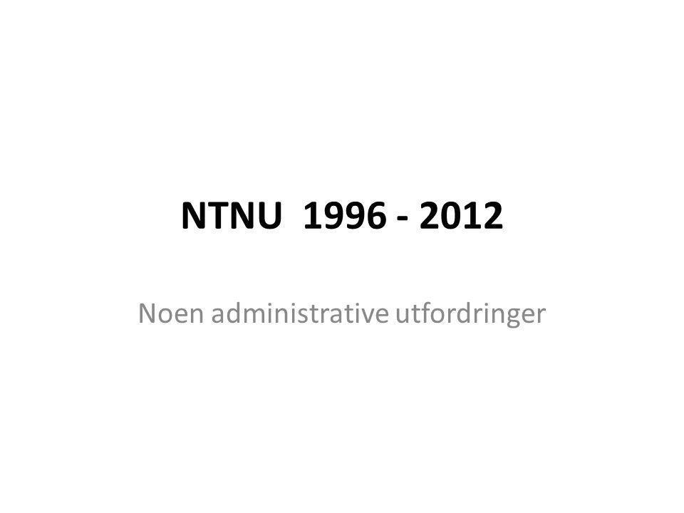 NTNU 1996 - 2012 Noen administrative utfordringer