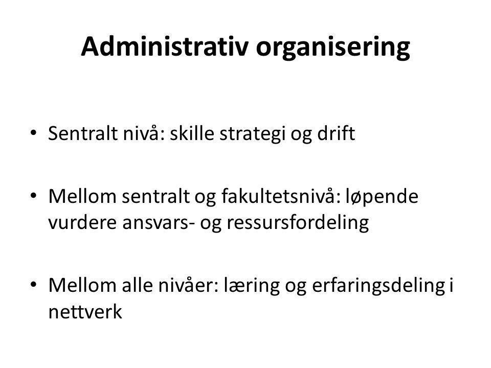 Administrativ organisering Sentralt nivå: skille strategi og drift Mellom sentralt og fakultetsnivå: løpende vurdere ansvars- og ressursfordeling Mellom alle nivåer: læring og erfaringsdeling i nettverk