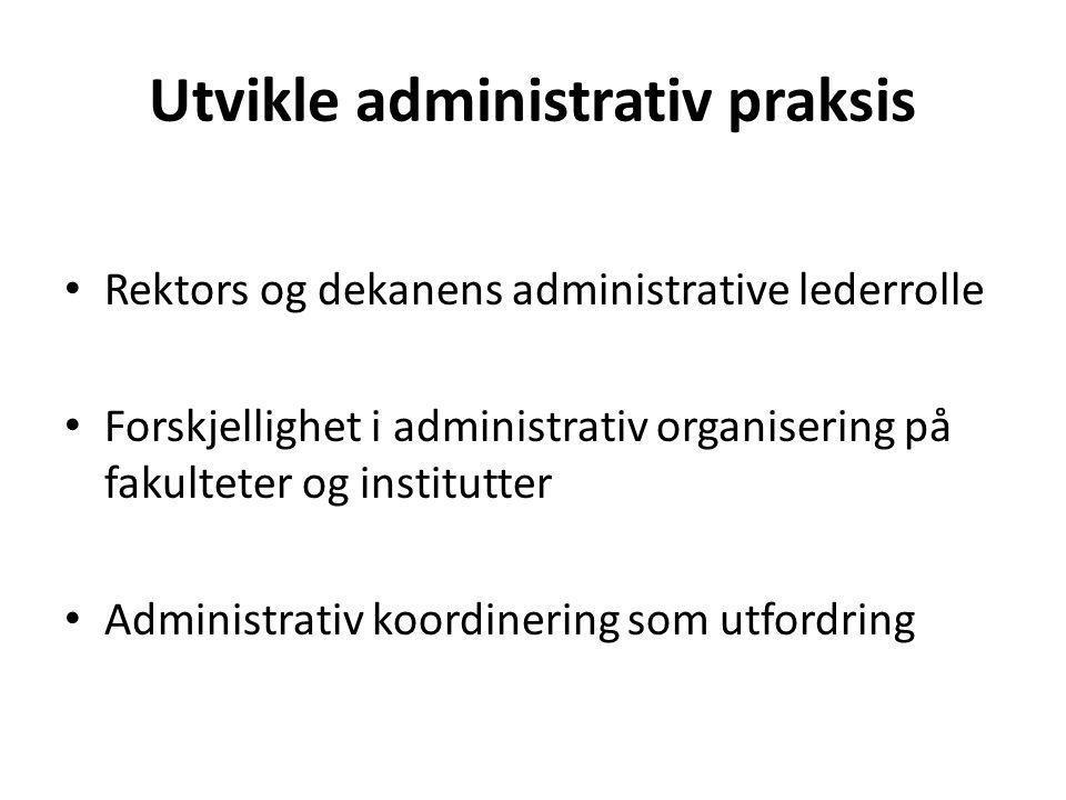 Utvikle administrativ praksis Rektors og dekanens administrative lederrolle Forskjellighet i administrativ organisering på fakulteter og institutter Administrativ koordinering som utfordring