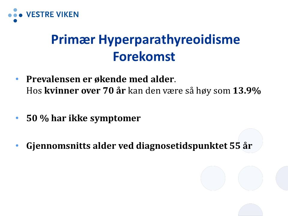 Primær Hyperparathyreoidisme Forekomst Prevalensen er økende med alder. Hos kvinner over 70 år kan den være så høy som 13.9% 50 % har ikke symptomer G