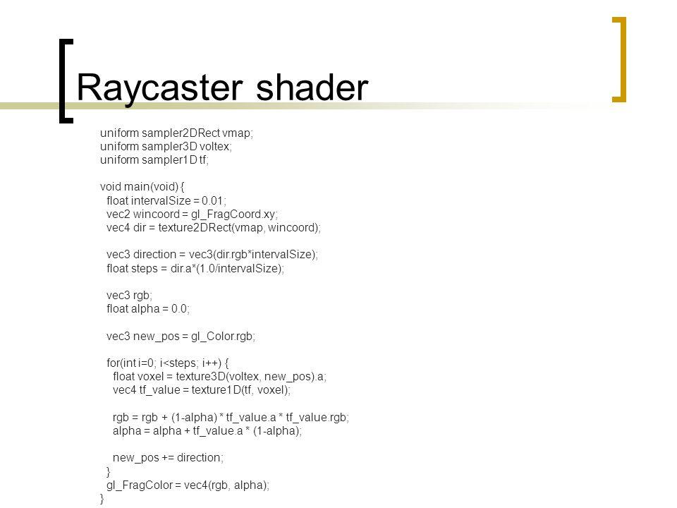 Raycaster shader uniform sampler2DRect vmap; uniform sampler3D voltex; uniform sampler1D tf; void main(void) { float intervalSize = 0.01; vec2 wincoord = gl_FragCoord.xy; vec4 dir = texture2DRect(vmap, wincoord); vec3 direction = vec3(dir.rgb*intervalSize); float steps = dir.a*(1.0/intervalSize); vec3 rgb; float alpha = 0.0; vec3 new_pos = gl_Color.rgb; for(int i=0; i<steps; i++) { float voxel = texture3D(voltex, new_pos).a; vec4 tf_value = texture1D(tf, voxel); rgb = rgb + (1-alpha) * tf_value.a * tf_value.rgb; alpha = alpha + tf_value.a * (1-alpha); new_pos += direction; } gl_FragColor = vec4(rgb, alpha); }