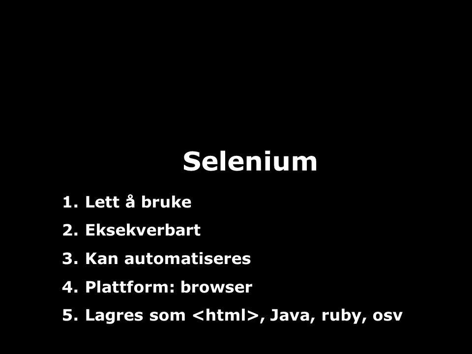 JAFS13 Selenium 1. Lett å bruke 2. Eksekverbart 3. Kan automatiseres 4. Plattform: browser 5. Lagres som, Java, ruby, osv