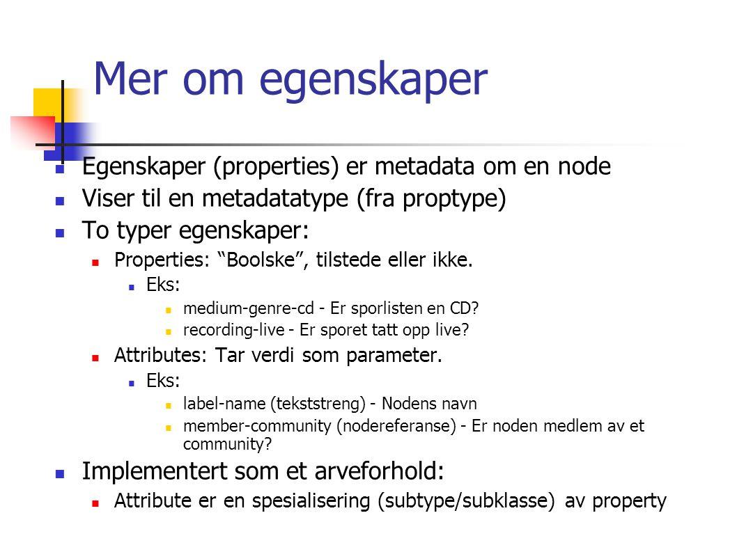 Mer om egenskaper Egenskaper (properties) er metadata om en node Viser til en metadatatype (fra proptype) To typer egenskaper: Properties: Boolske , tilstede eller ikke.