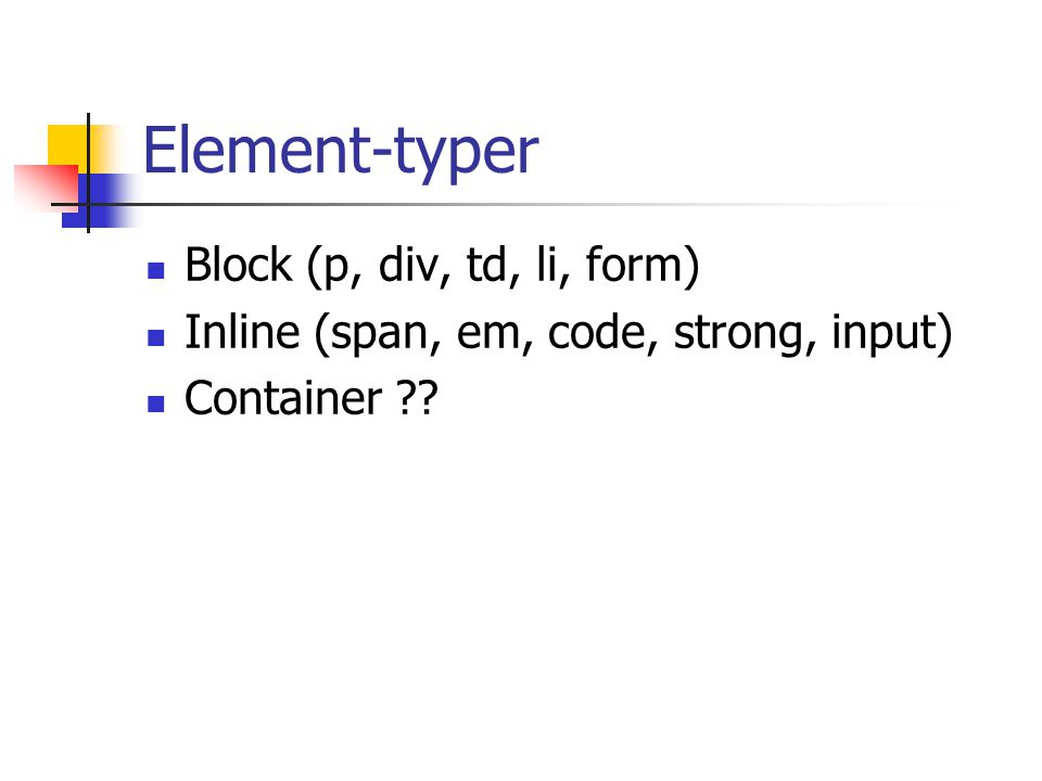 Element-typer Block (p, div, td, li, form) Inline (span, em, code, strong, input) Container