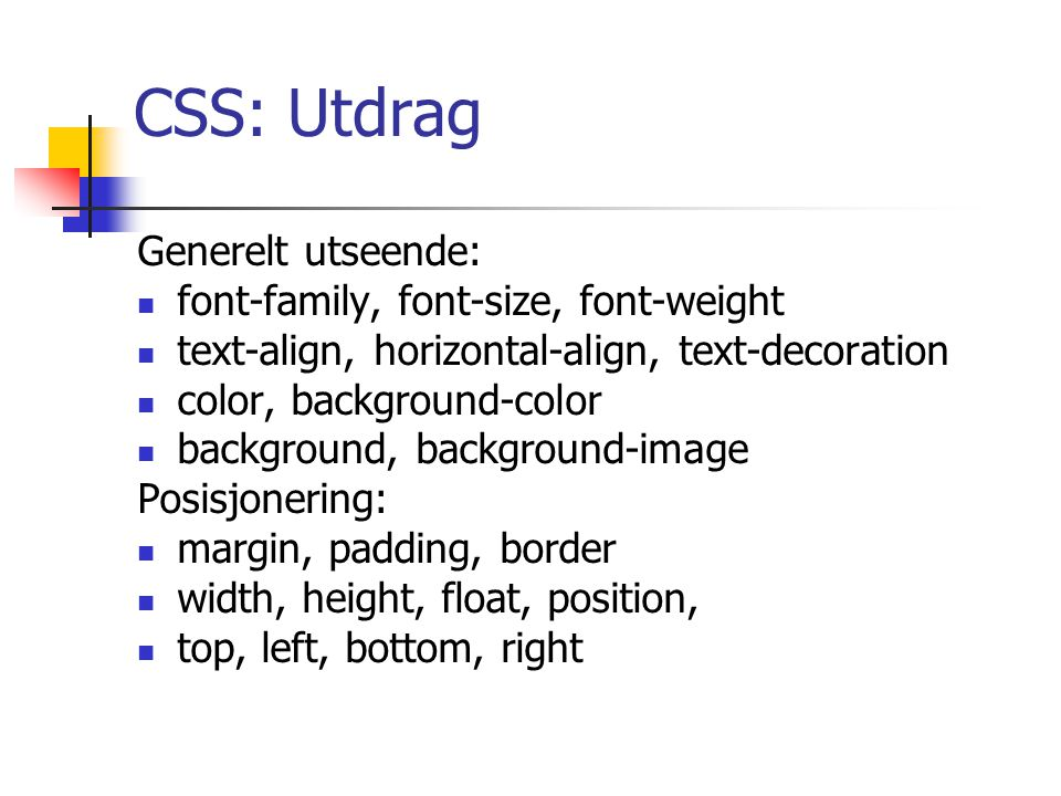 CSS: Utdrag Generelt utseende: font-family, font-size, font-weight text-align, horizontal-align, text-decoration color, background-color background, background-image Posisjonering: margin, padding, border width, height, float, position, top, left, bottom, right