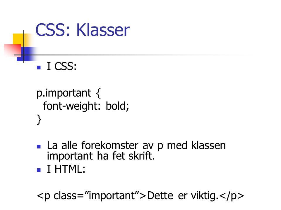 CSS: Klasser I CSS: p.important { font-weight: bold; } La alle forekomster av p med klassen important ha fet skrift.