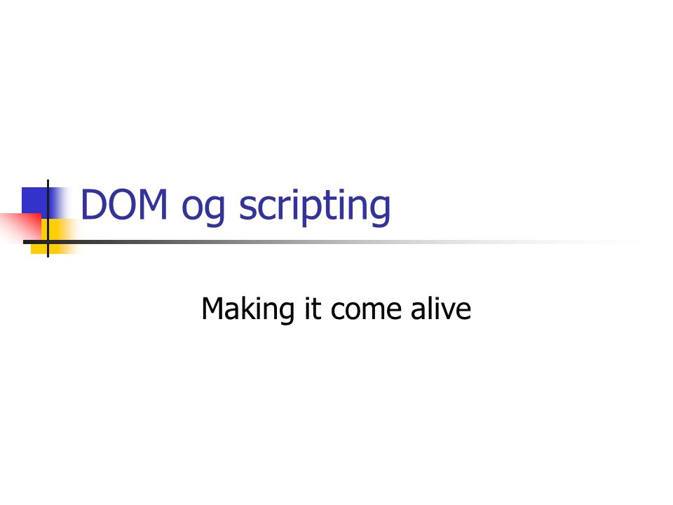 DOM og scripting Making it come alive