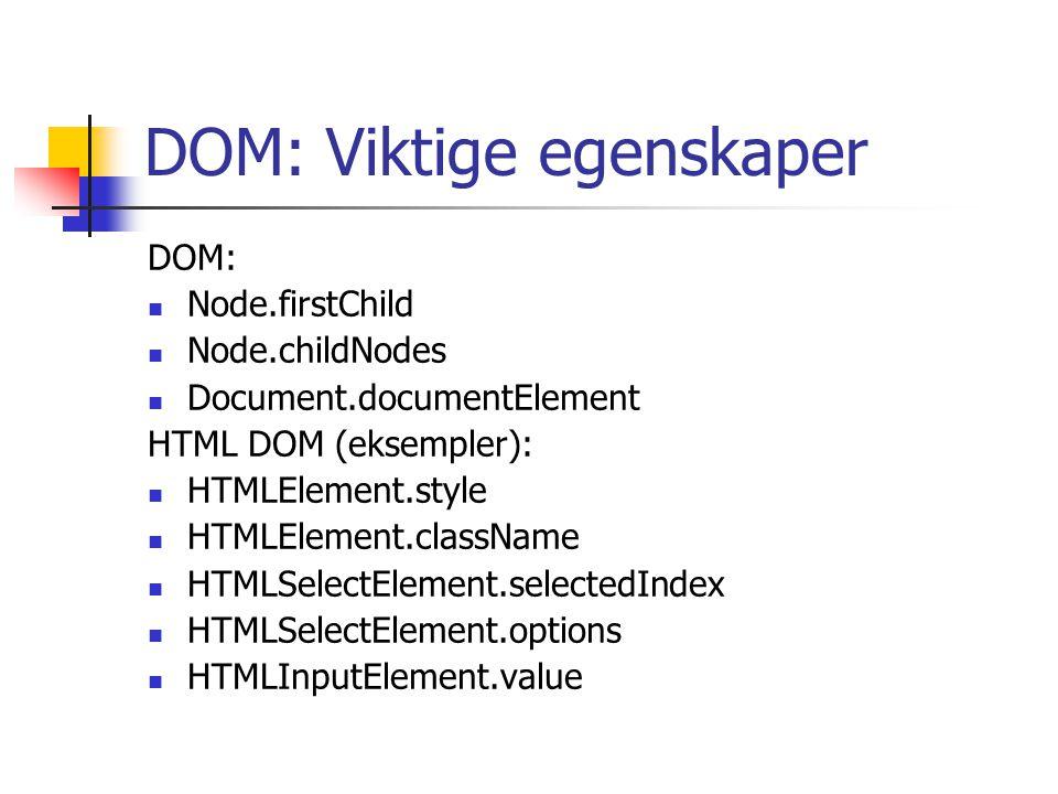 DOM: Viktige egenskaper DOM: Node.firstChild Node.childNodes Document.documentElement HTML DOM (eksempler): HTMLElement.style HTMLElement.className HTMLSelectElement.selectedIndex HTMLSelectElement.options HTMLInputElement.value