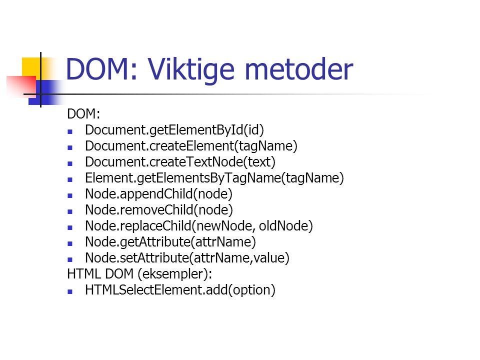 DOM: Viktige metoder DOM: Document.getElementById(id) Document.createElement(tagName) Document.createTextNode(text) Element.getElementsByTagName(tagName) Node.appendChild(node) Node.removeChild(node) Node.replaceChild(newNode, oldNode) Node.getAttribute(attrName) Node.setAttribute(attrName,value) HTML DOM (eksempler): HTMLSelectElement.add(option)