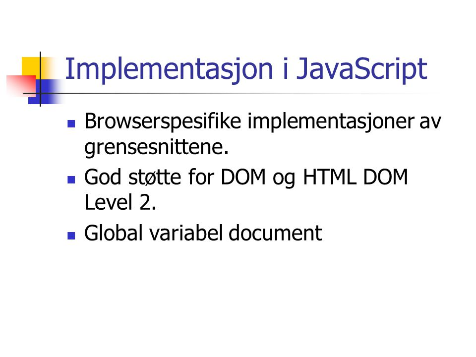 Implementasjon i JavaScript Browserspesifike implementasjoner av grensesnittene. God støtte for DOM og HTML DOM Level 2. Global variabel document