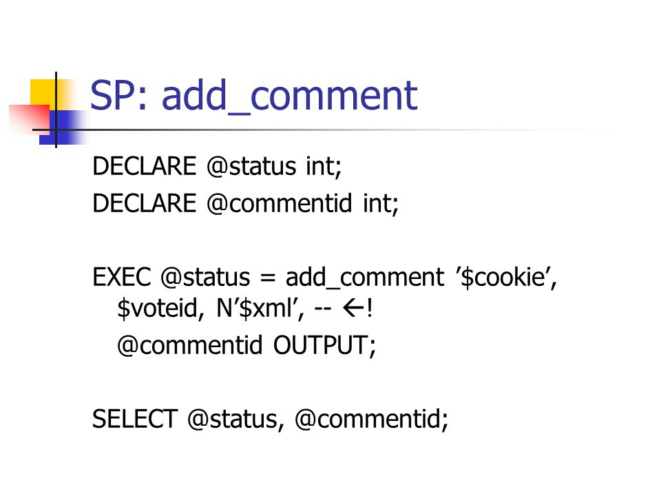 SP: add_comment DECLARE @status int; DECLARE @commentid int; EXEC @status = add_comment '$cookie', $voteid, N'$xml', --  ! @commentid OUTPUT; SELECT