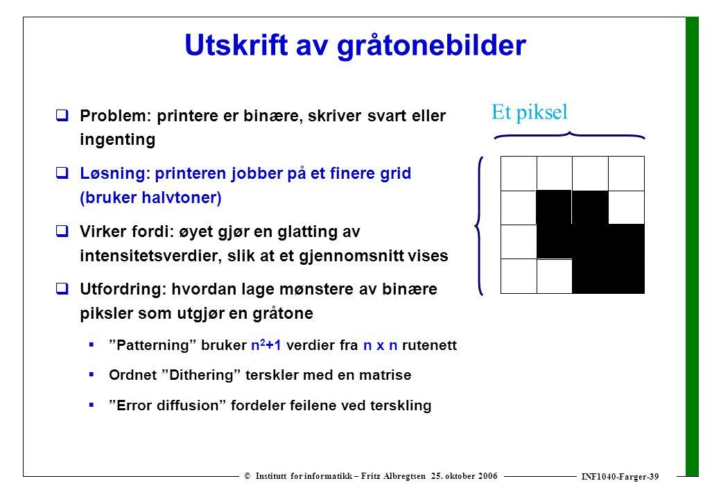 INF1040-Farger-39 © Institutt for informatikk – Fritz Albregtsen 25. oktober 2006 Utskrift av gråtonebilder  Problem: printere er binære, skriver sva