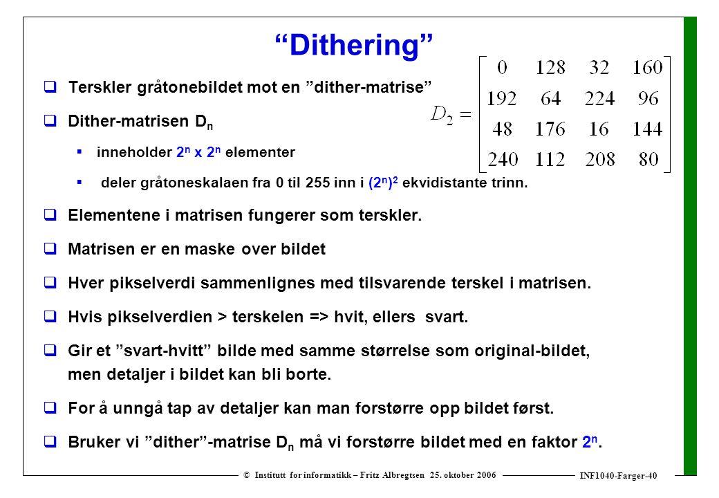 """INF1040-Farger-40 © Institutt for informatikk – Fritz Albregtsen 25. oktober 2006 """"Dithering""""  Terskler gråtonebildet mot en """"dither-matrise""""  Dithe"""