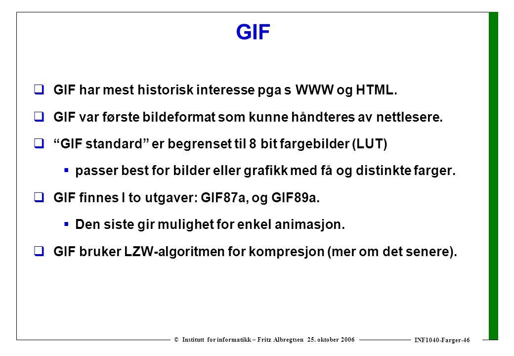 INF1040-Farger-46 © Institutt for informatikk – Fritz Albregtsen 25. oktober 2006 GIF  GIF har mest historisk interesse pga s WWW og HTML.  GIF var