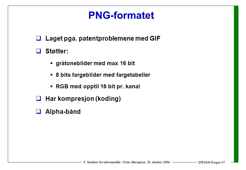 INF1040-Farger-47 © Institutt for informatikk – Fritz Albregtsen 25. oktober 2006 PNG-formatet  Laget pga. patentproblemene med GIF  Støtter:  gråt