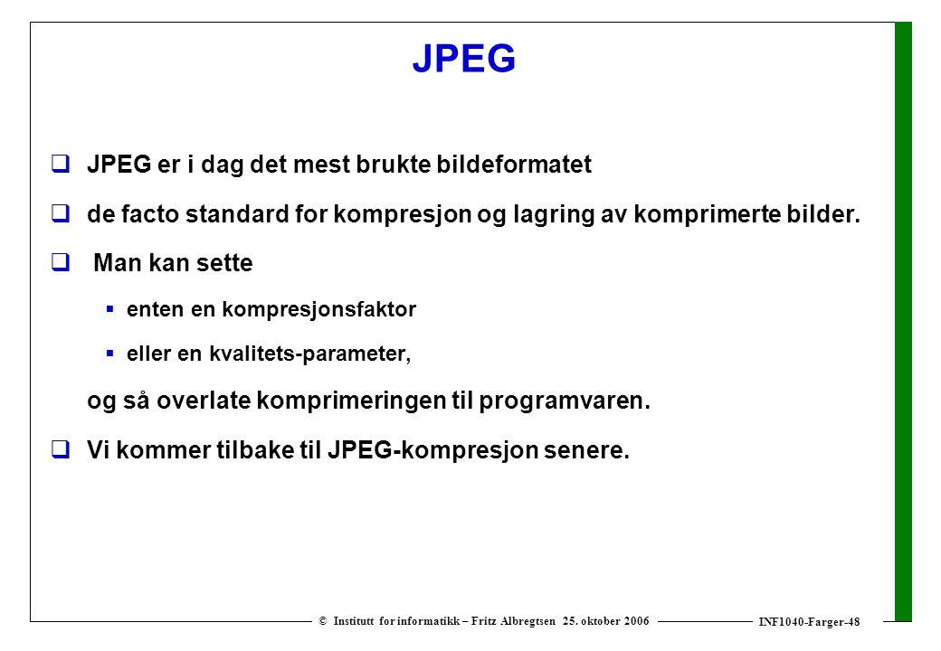 INF1040-Farger-48 © Institutt for informatikk – Fritz Albregtsen 25. oktober 2006 JPEG  JPEG er i dag det mest brukte bildeformatet  de facto standa