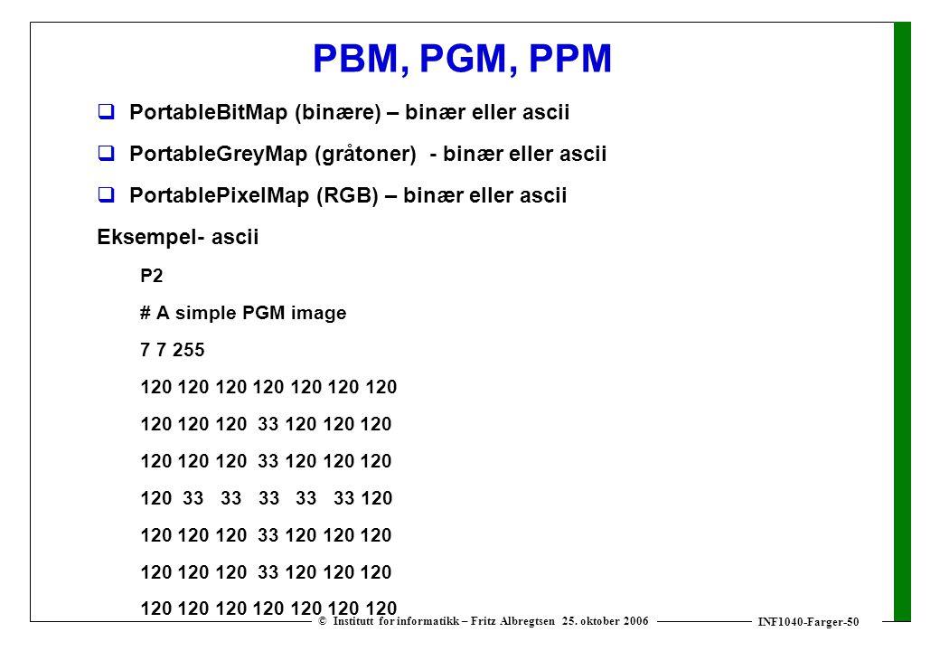 INF1040-Farger-50 © Institutt for informatikk – Fritz Albregtsen 25. oktober 2006 PBM, PGM, PPM  PortableBitMap (binære) – binær eller ascii  Portab