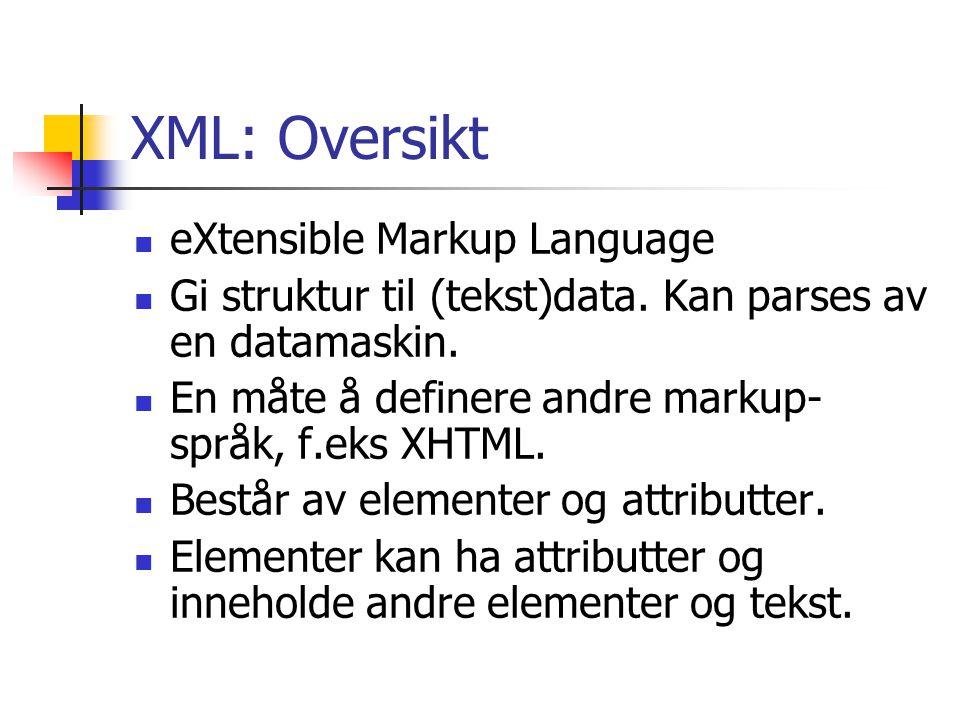 XML: Oversikt eXtensible Markup Language Gi struktur til (tekst)data. Kan parses av en datamaskin. En måte å definere andre markup- språk, f.eks XHTML