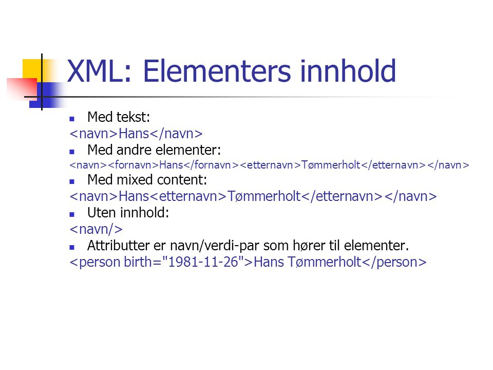 XML: Elementers innhold Med tekst: Hans Med andre elementer: Hans Tømmerholt Med mixed content: Hans Tømmerholt Uten innhold: Attributter er navn/verd