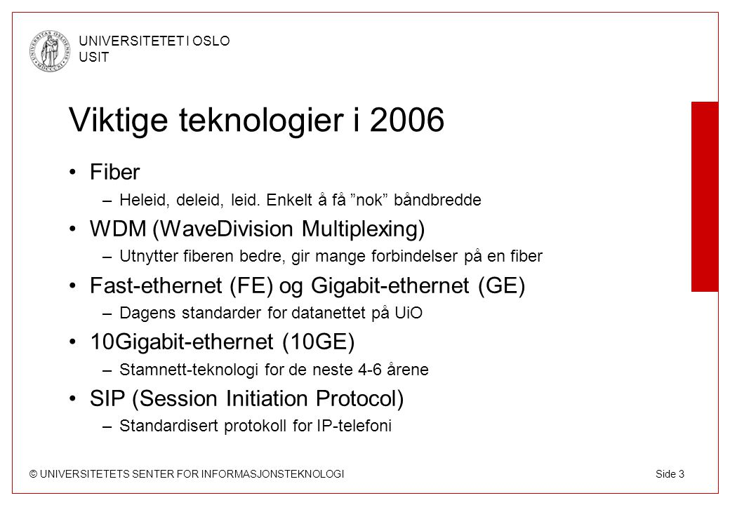 © UNIVERSITETETS SENTER FOR INFORMASJONSTEKNOLOGI UNIVERSITETET I OSLO USIT Side 4 Utstyret, byggeklossene Stamnettet bygges av Rutere –Softwarebaserte rutere »Alle pakker inspiseres av SW »Lav hastighet, høy funksjonalitet –Hardwarebaserte rutere »Alle pakker switches av ASICs »Høy hastighet, lav funksjonalitet (men stigende) Switcher –Binder sammen endeutstyret (servere, maskiner) med ruterne (stamnettet) Kabler må til.