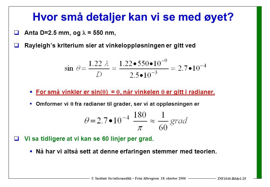 INF1040-Bilde1-25 © Institutt for informatikk – Fritz Albregtsen 18. oktober 2006 Hvor små detaljer kan vi se med øyet?  Anta D=2.5 mm, og = 550 nm,