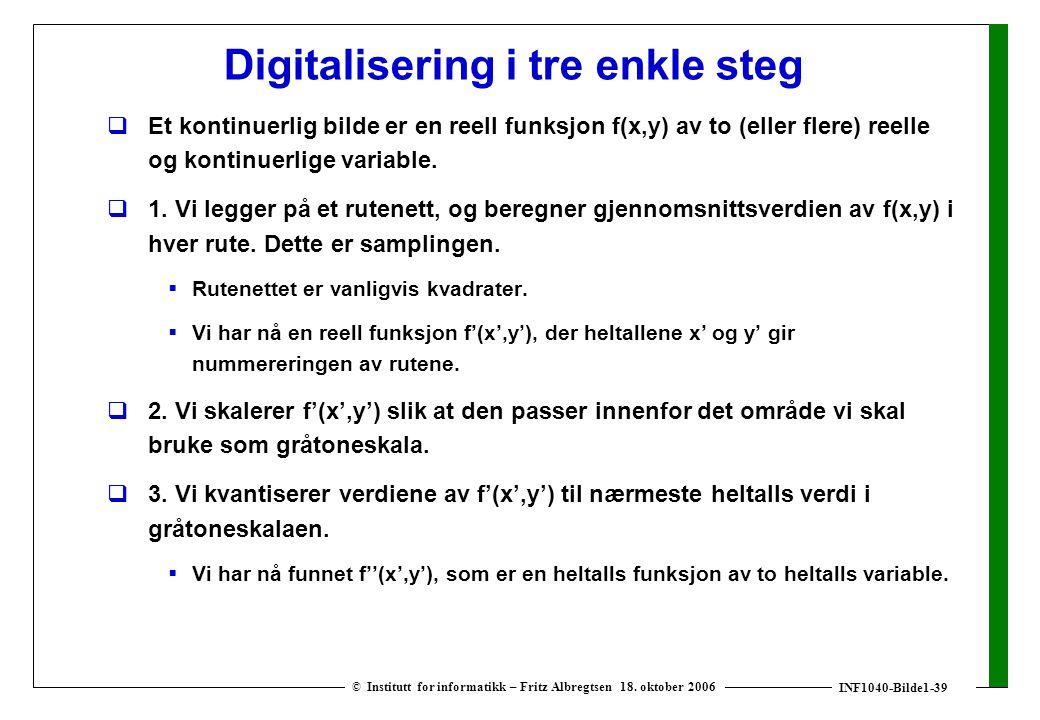 INF1040-Bilde1-39 © Institutt for informatikk – Fritz Albregtsen 18. oktober 2006 Digitalisering i tre enkle steg  Et kontinuerlig bilde er en reell