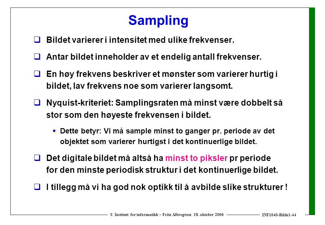 INF1040-Bilde1-44 © Institutt for informatikk – Fritz Albregtsen 18. oktober 2006 Sampling  Bildet varierer i intensitet med ulike frekvenser.  Anta