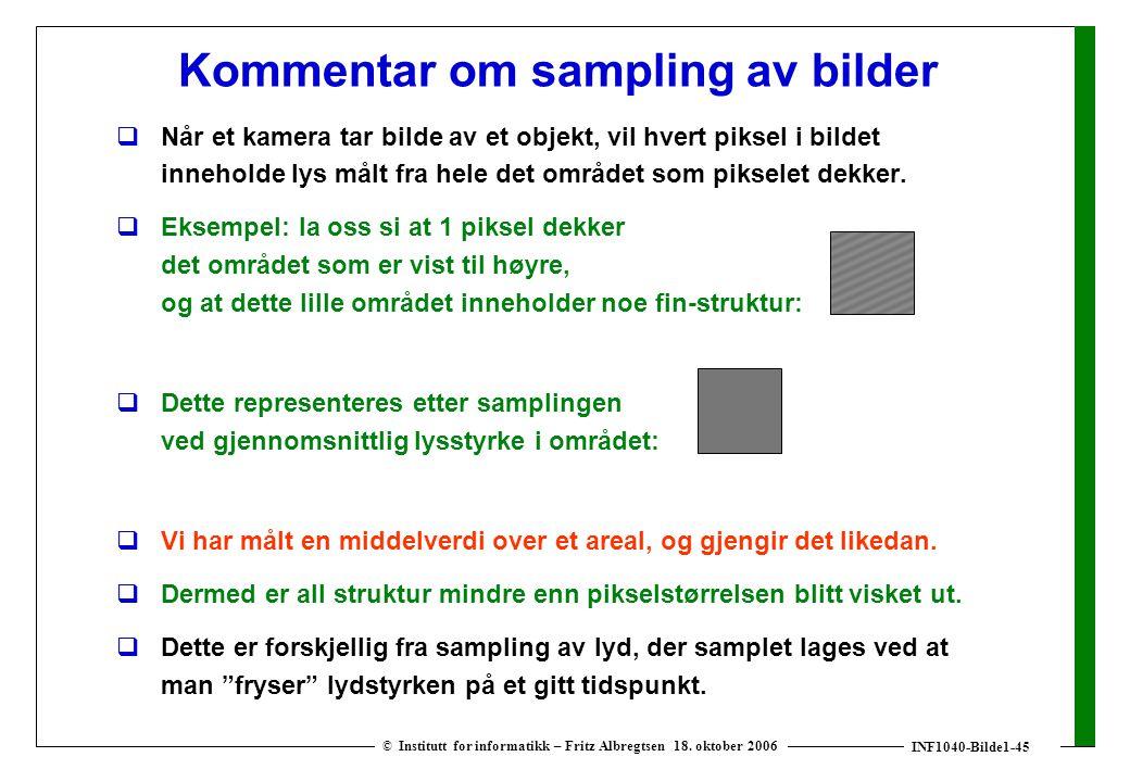 INF1040-Bilde1-45 © Institutt for informatikk – Fritz Albregtsen 18. oktober 2006 Kommentar om sampling av bilder  Når et kamera tar bilde av et obje