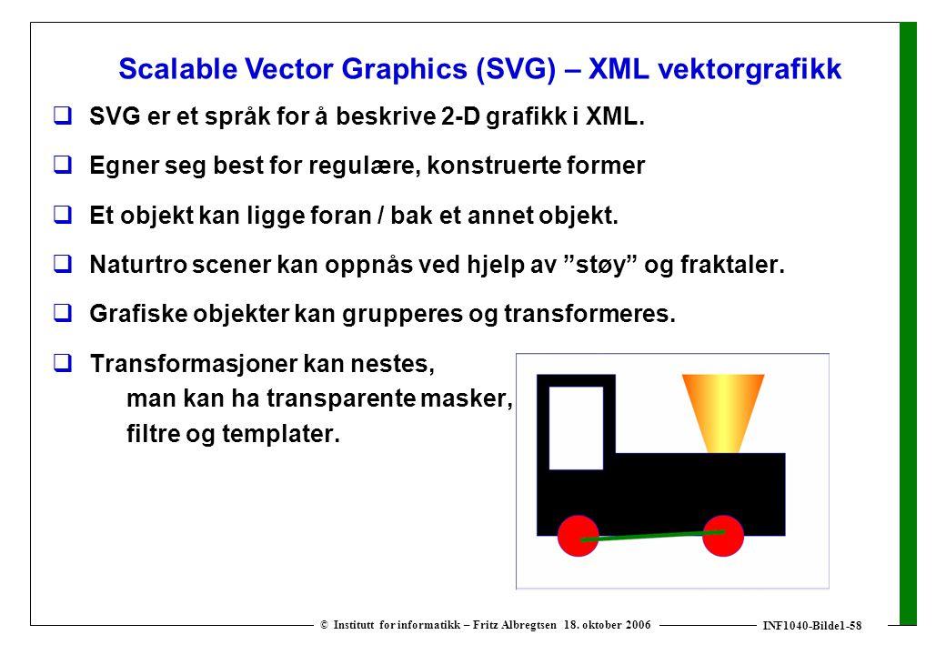 INF1040-Bilde1-58 © Institutt for informatikk – Fritz Albregtsen 18. oktober 2006  SVG er et språk for å beskrive 2-D grafikk i XML.  Egner seg best