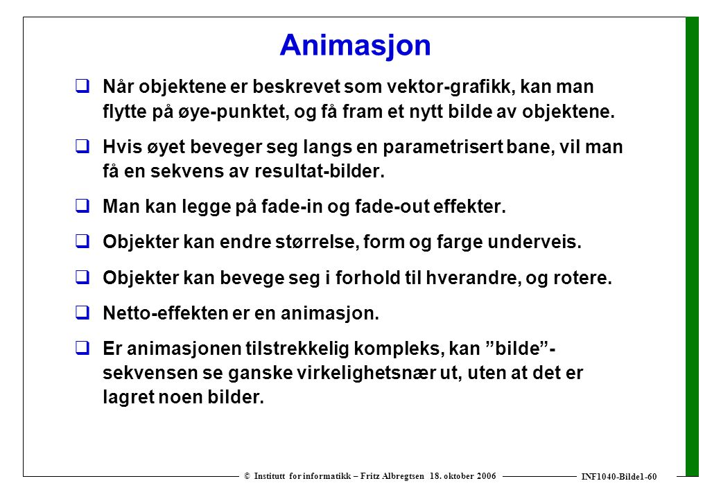 INF1040-Bilde1-60 © Institutt for informatikk – Fritz Albregtsen 18. oktober 2006 Animasjon  Når objektene er beskrevet som vektor-grafikk, kan man f